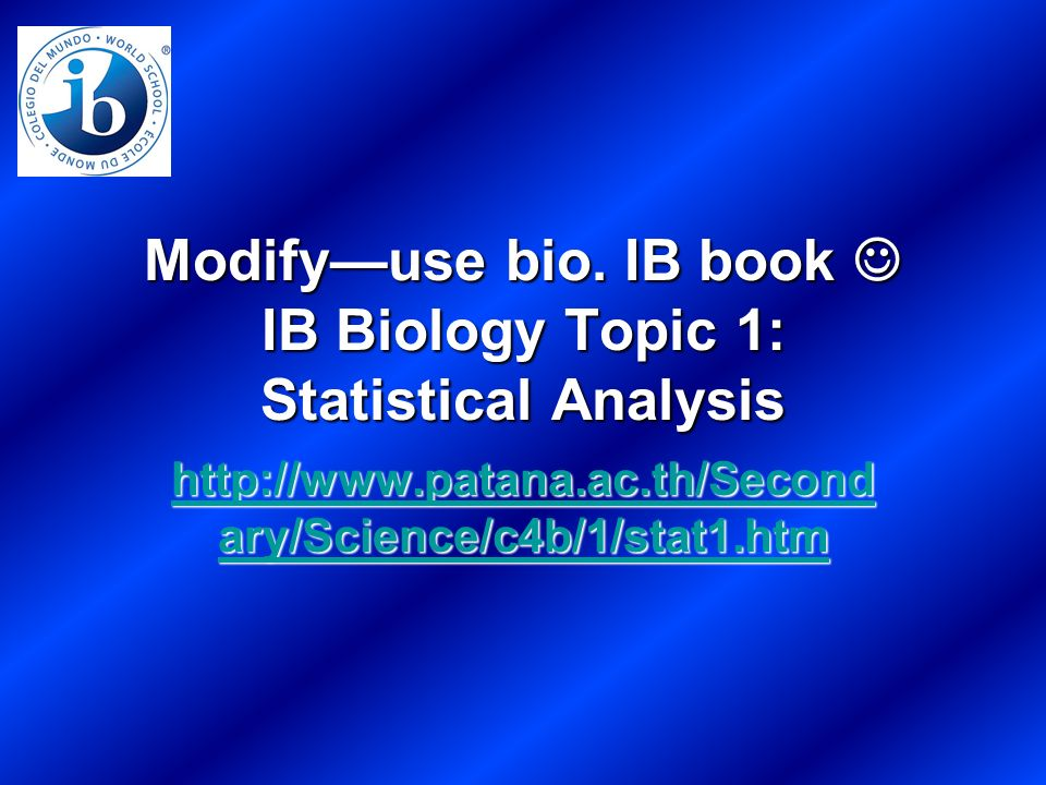 Modifyuse bio. IB book IB Biology Topic 1: Statistical Analysis http://www.patana.ac.th/Second ary/Science/c4b/1/stat1.htm http://www.patana.ac.th/Sec