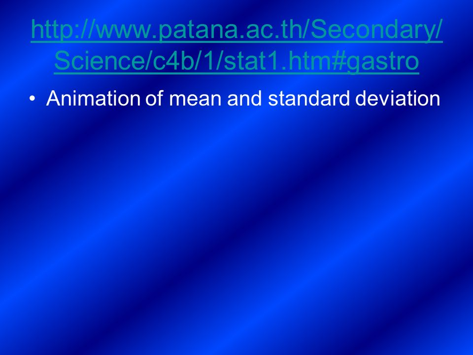 http://www.patana.ac.th/Secondary/ Science/c4b/1/stat1.htm#gastro Animation of mean and standard deviation