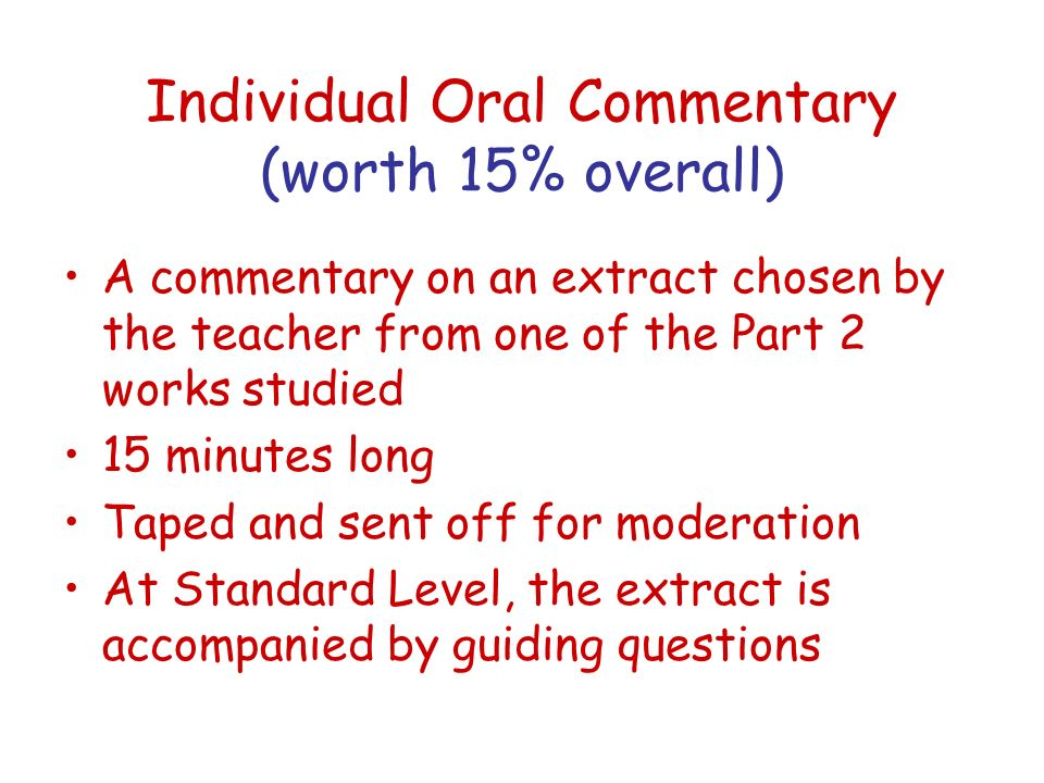 Individual Oral Commentary (worth 15% overall) A commentary on an extract chosen by the teacher from one of the Part 2 works studied 15 minutes long T