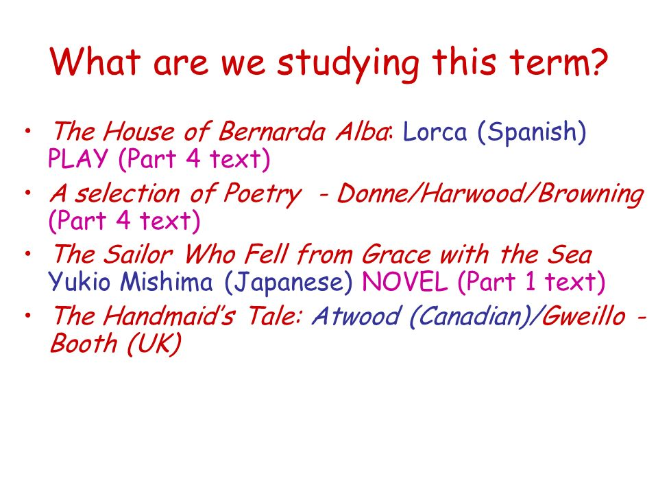 What are we studying this term? The House of Bernarda Alba: Lorca (Spanish) PLAY (Part 4 text) A selection of Poetry - Donne/Harwood/Browning (Part 4