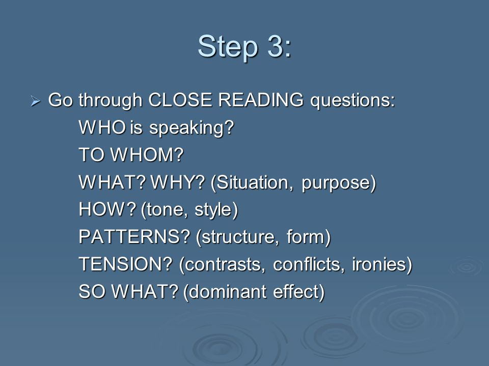 Step 3: Go through CLOSE READING questions: Go through CLOSE READING questions: WHO is speaking? TO WHOM? WHAT? WHY? (Situation, purpose) HOW? (tone,