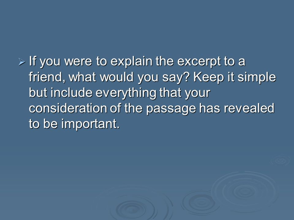 If you were to explain the excerpt to a friend, what would you say? Keep it simple but include everything that your consideration of the passage has r