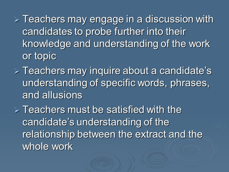 Teachers may engage in a discussion with candidates to probe further into their knowledge and understanding of the work or topic Teachers may engage i