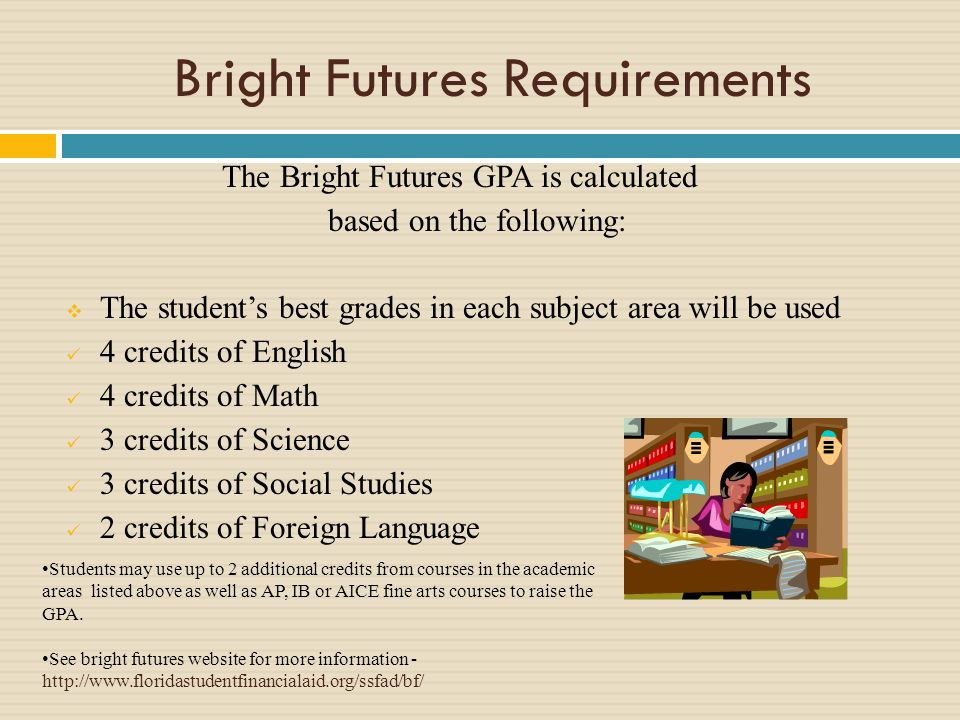 Bright Futures Requirements The Bright Futures GPA is calculated based on the following: The students best grades in each subject area will be used 4