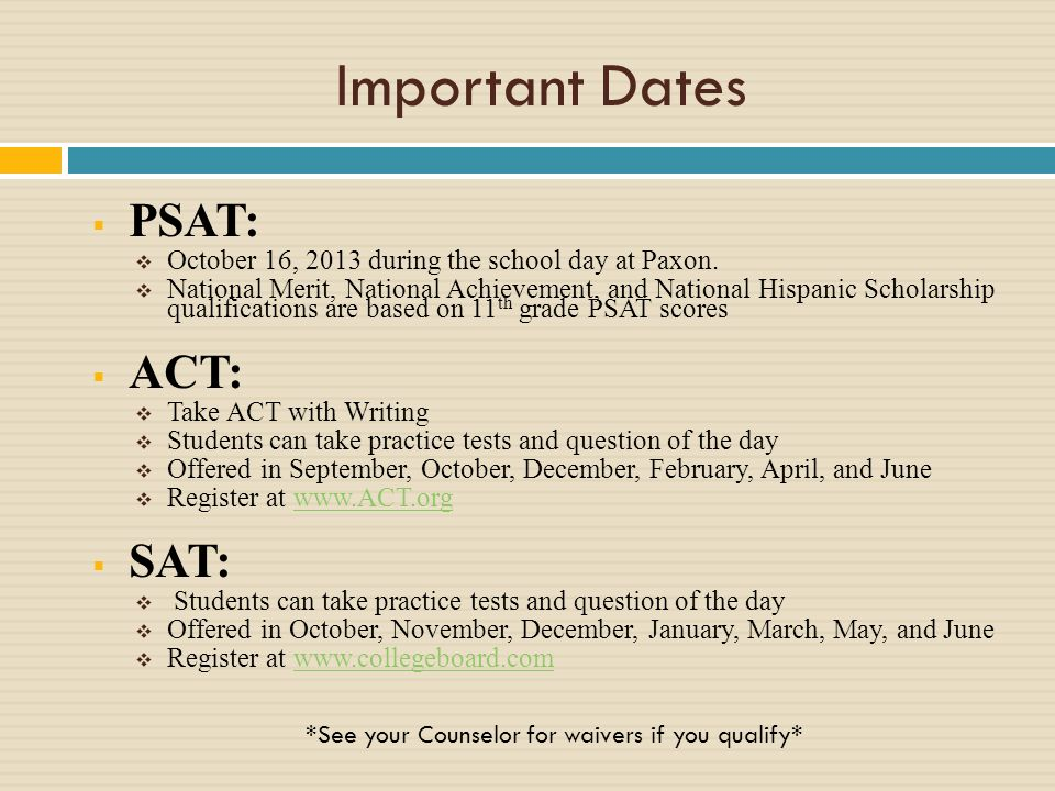 Important Dates PSAT: October 16, 2013 during the school day at Paxon. National Merit, National Achievement, and National Hispanic Scholarship qualifi