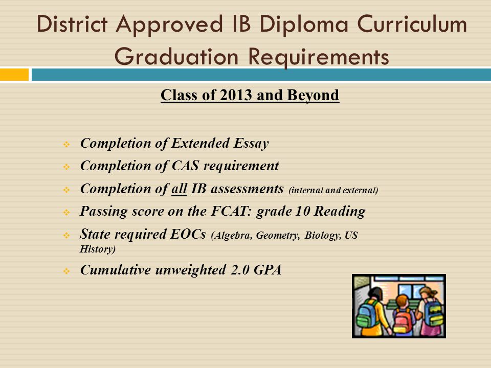 Class of 2013 and Beyond Completion of Extended Essay Completion of CAS requirement Completion of all IB assessments (internal and external) Passing score on the FCAT: grade 10 Reading State required EOCs (Algebra, Geometry, Biology, US History) Cumulative unweighted 2.0 GPA District Approved IB Diploma Curriculum Graduation Requirements