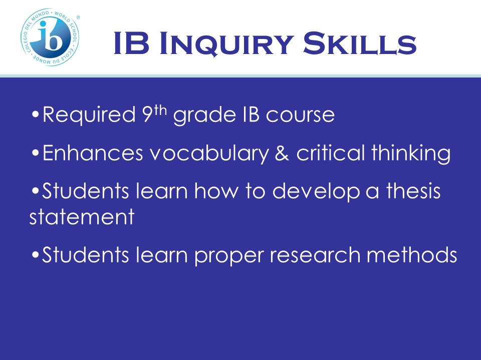 IB Inquiry Skills Required 9 th grade IB course Enhances vocabulary & critical thinking Students learn how to develop a thesis statement Students lear