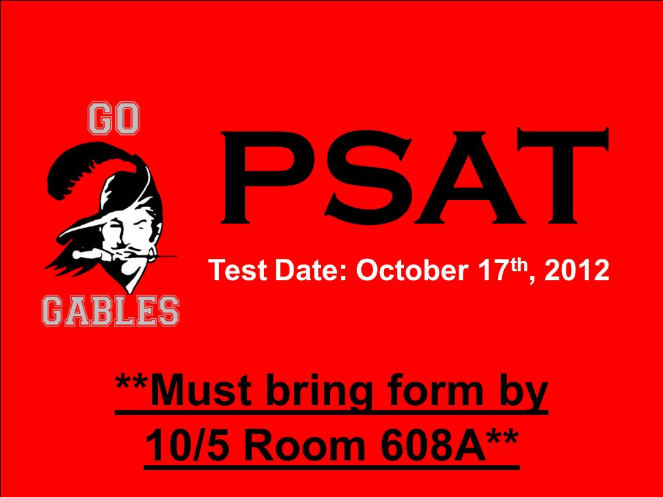 PSAT Test Date: October 17 th, 2012 **Must bring form by 10/5 Room 608A**