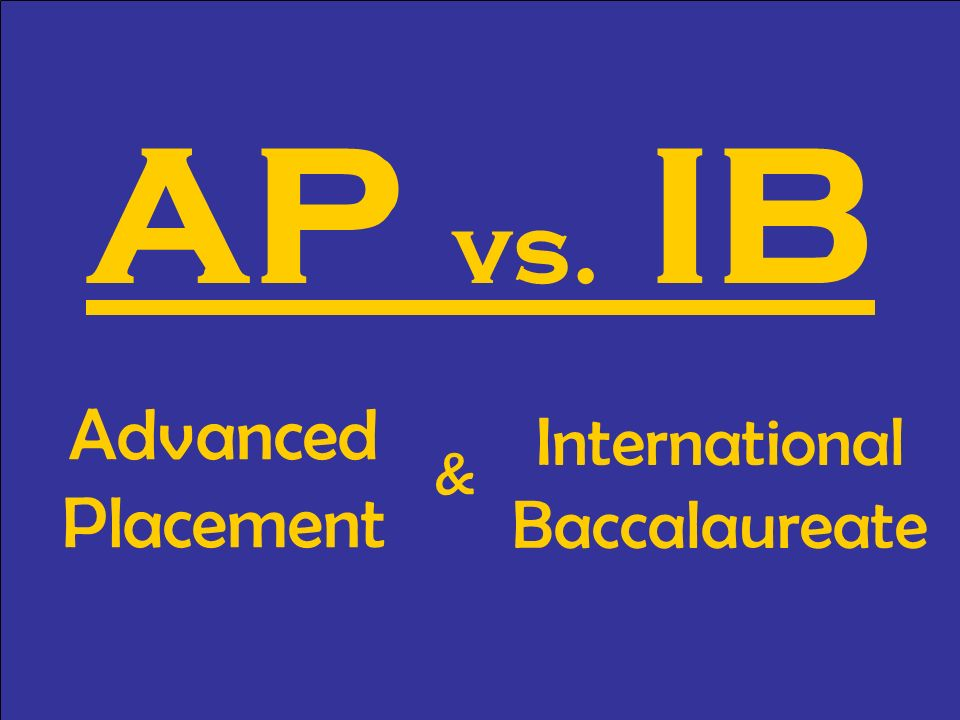 AP vs. IB Advanced Placement International Baccalaureate &