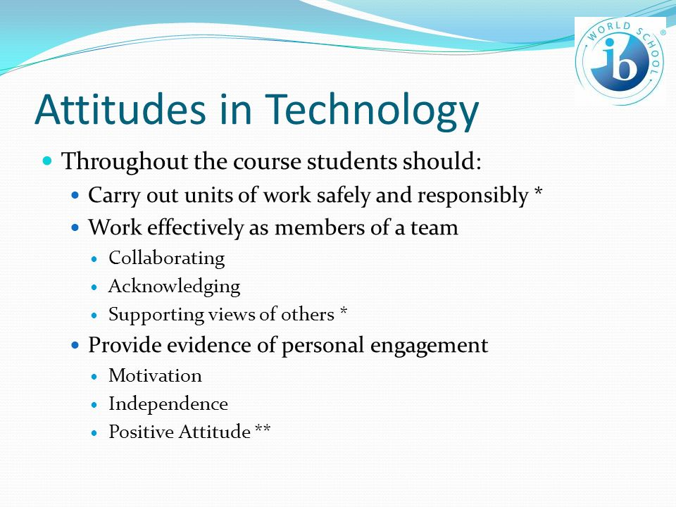 Attitudes in Technology Throughout the course students should: Carry out units of work safely and responsibly * Work effectively as members of a team Collaborating Acknowledging Supporting views of others * Provide evidence of personal engagement Motivation Independence Positive Attitude **