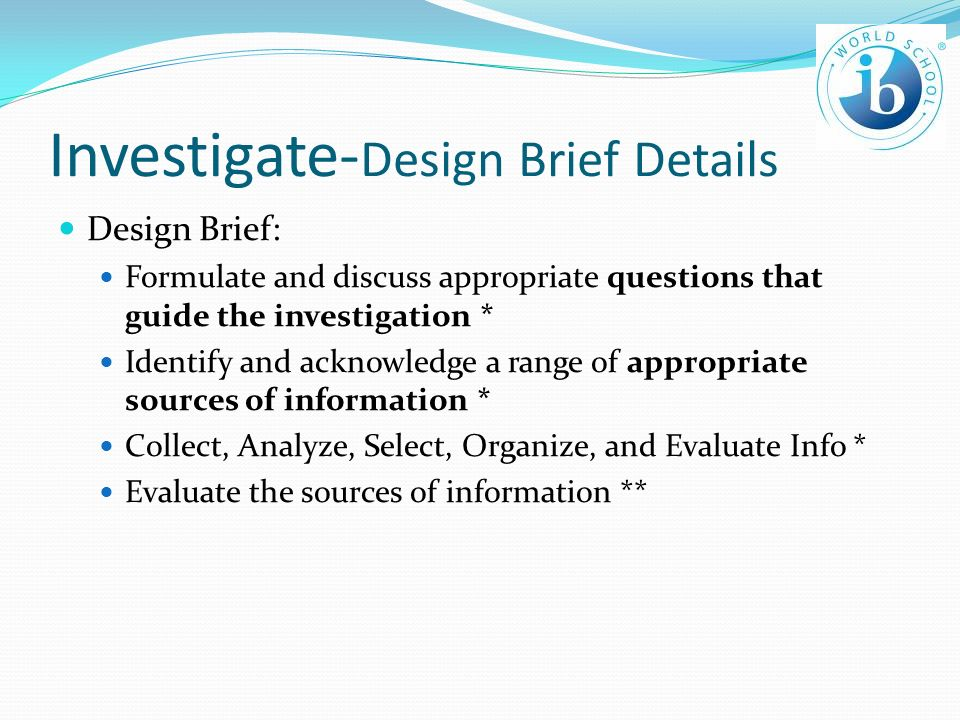 Investigate- Design Brief Details Design Brief: Formulate and discuss appropriate questions that guide the investigation * Identify and acknowledge a range of appropriate sources of information * Collect, Analyze, Select, Organize, and Evaluate Info * Evaluate the sources of information **