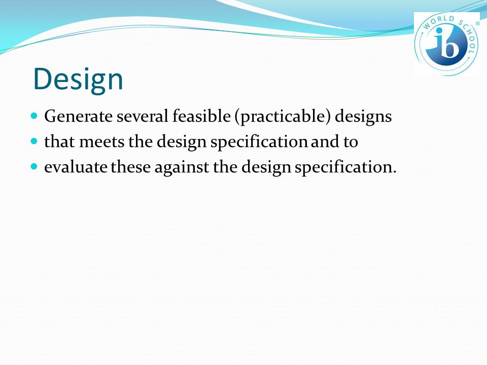 Design Generate several feasible (practicable) designs that meets the design specification and to evaluate these against the design specification.