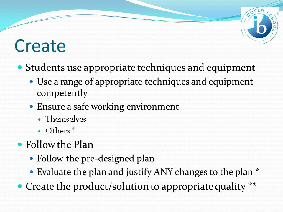 Create Students use appropriate techniques and equipment Use a range of appropriate techniques and equipment competently Ensure a safe working environment Themselves Others * Follow the Plan Follow the pre-designed plan Evaluate the plan and justify ANY changes to the plan * Create the product/solution to appropriate quality **