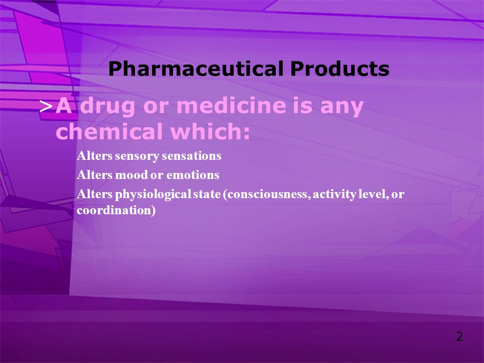 2 Pharmaceutical Products >A drug or medicine is any chemical which: Alters sensory sensations Alters mood or emotions Alters physiological state (con