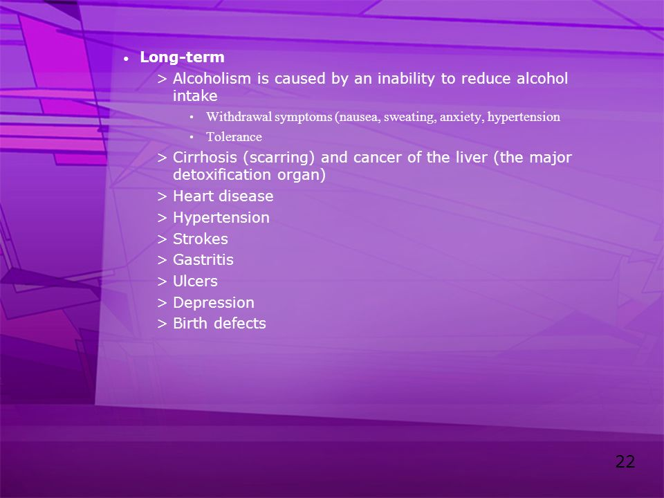 22 Long-term >Alcoholism is caused by an inability to reduce alcohol intake Withdrawal symptoms (nausea, sweating, anxiety, hypertension Tolerance >Ci