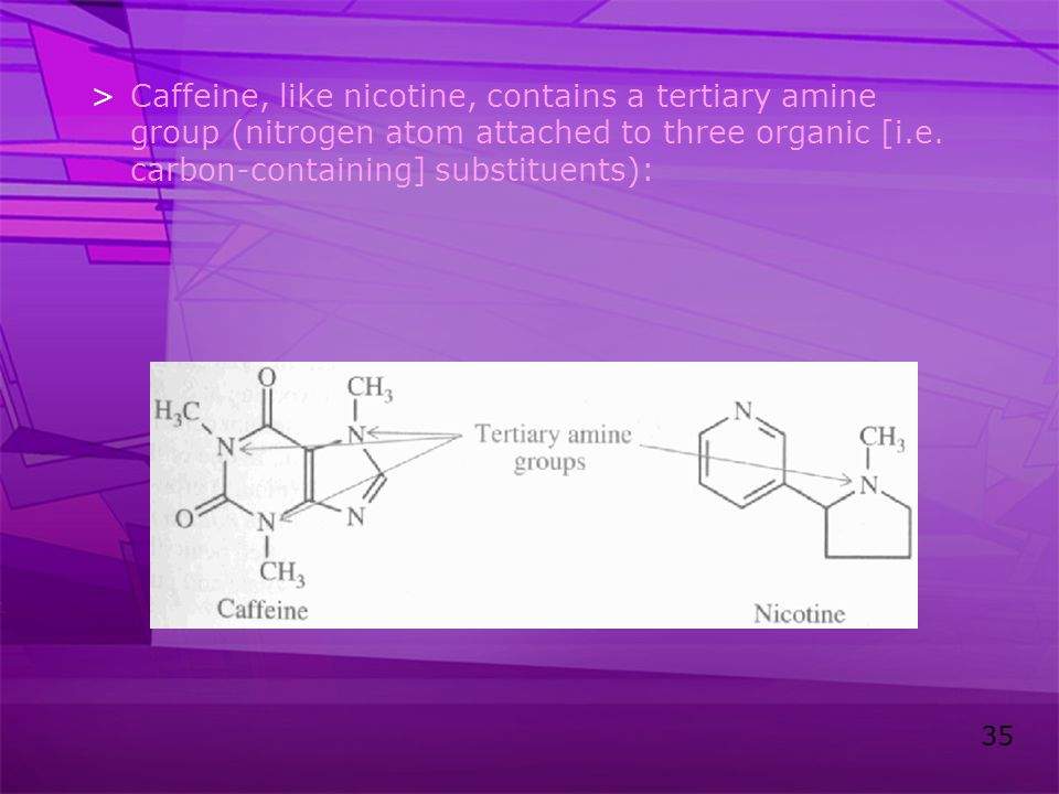 35 >Caffeine, like nicotine, contains a tertiary amine group (nitrogen atom attached to three organic [i.e. carbon-containing] substituents):