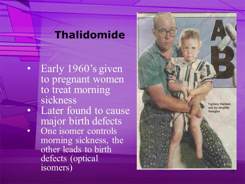 5 Thalidomide Early 1960s given to pregnant women to treat morning sickness Later found to cause major birth defects One isomer controls morning sickn