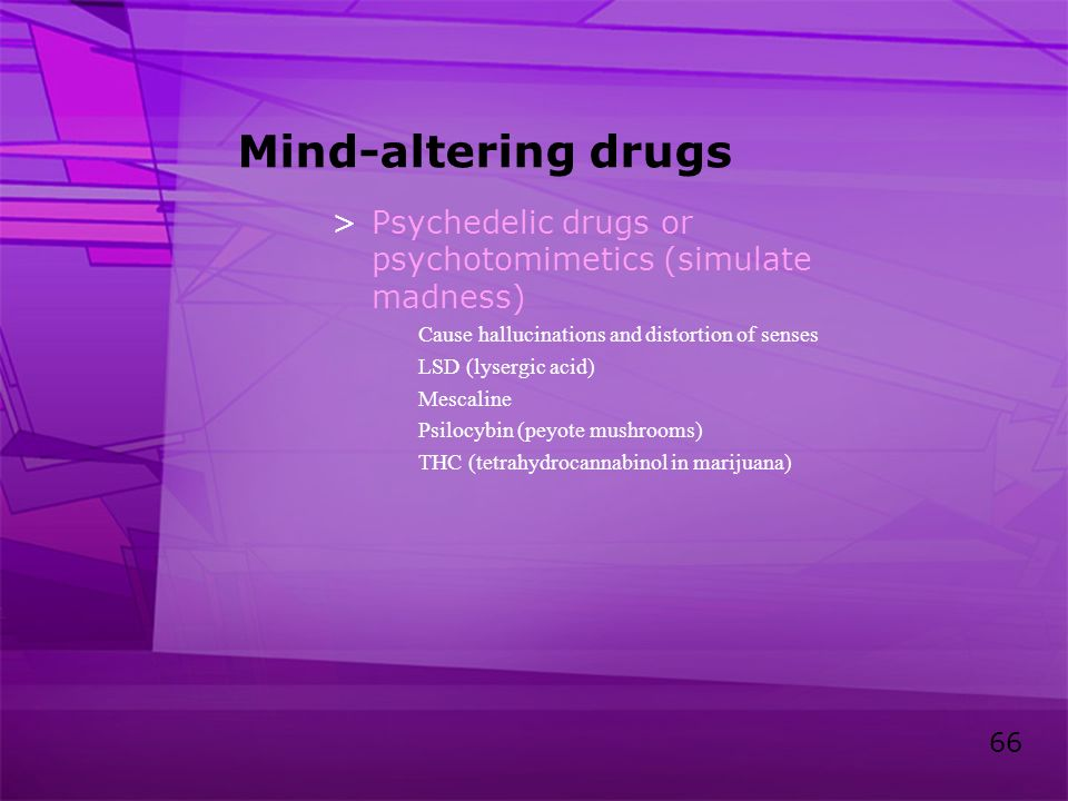 66 Mind-altering drugs >Psychedelic drugs or psychotomimetics (simulate madness) Cause hallucinations and distortion of senses LSD (lysergic acid) Mes