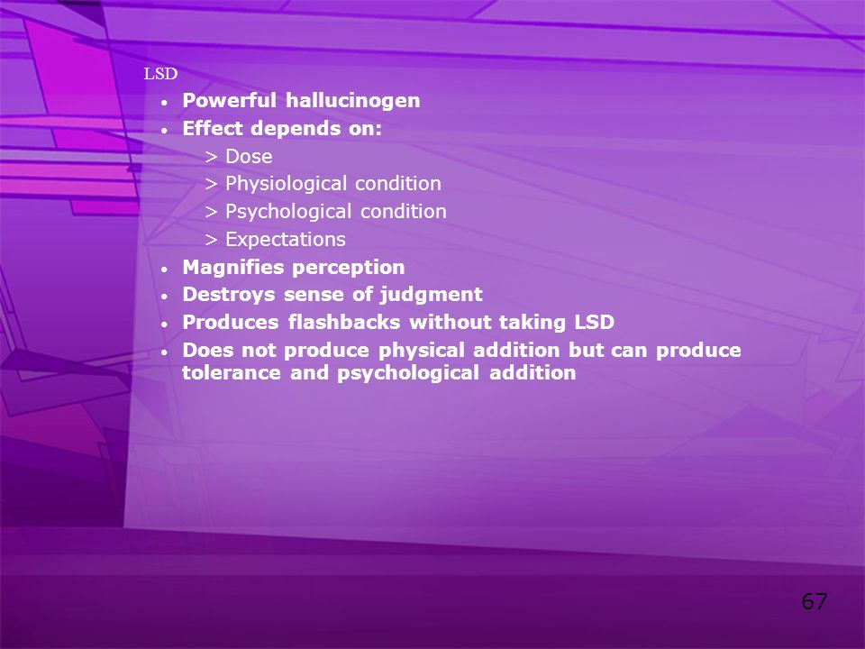 67 LSD Powerful hallucinogen Effect depends on: >Dose >Physiological condition >Psychological condition >Expectations Magnifies perception Destroys se