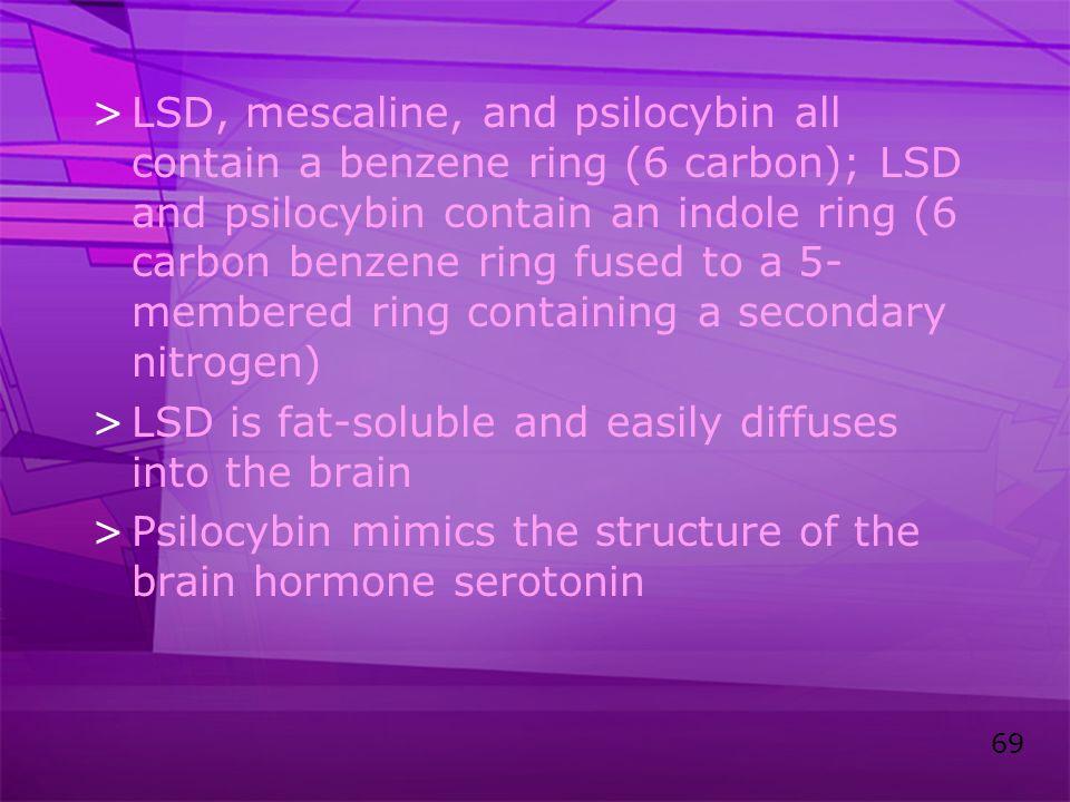 69 >LSD, mescaline, and psilocybin all contain a benzene ring (6 carbon); LSD and psilocybin contain an indole ring (6 carbon benzene ring fused to a