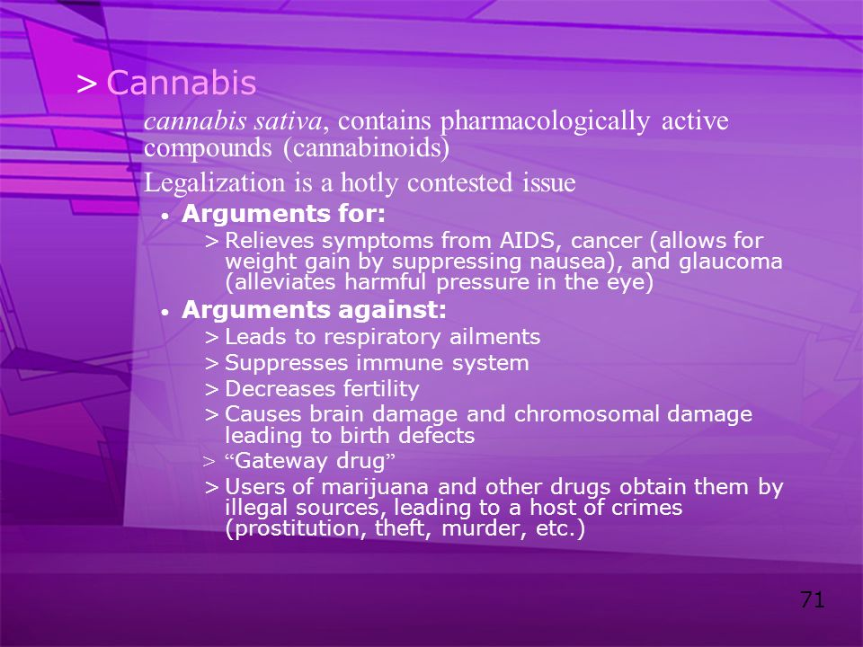 71 >Cannabis cannabis sativa, contains pharmacologically active compounds (cannabinoids) Legalization is a hotly contested issue Arguments for: >Relie