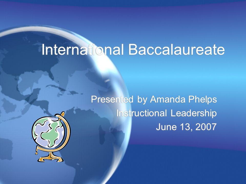 International Baccalaureate Presented by Amanda Phelps Instructional Leadership June 13, 2007 Presented by Amanda Phelps Instructional Leadership June