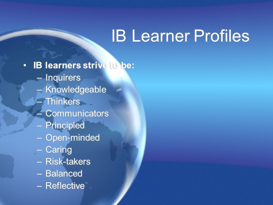 IB Learner Profiles IB learners strive to be: –Inquirers –Knowledgeable –Thinkers –Communicators –Principled –Open-minded –Caring –Risk-takers –Balanc
