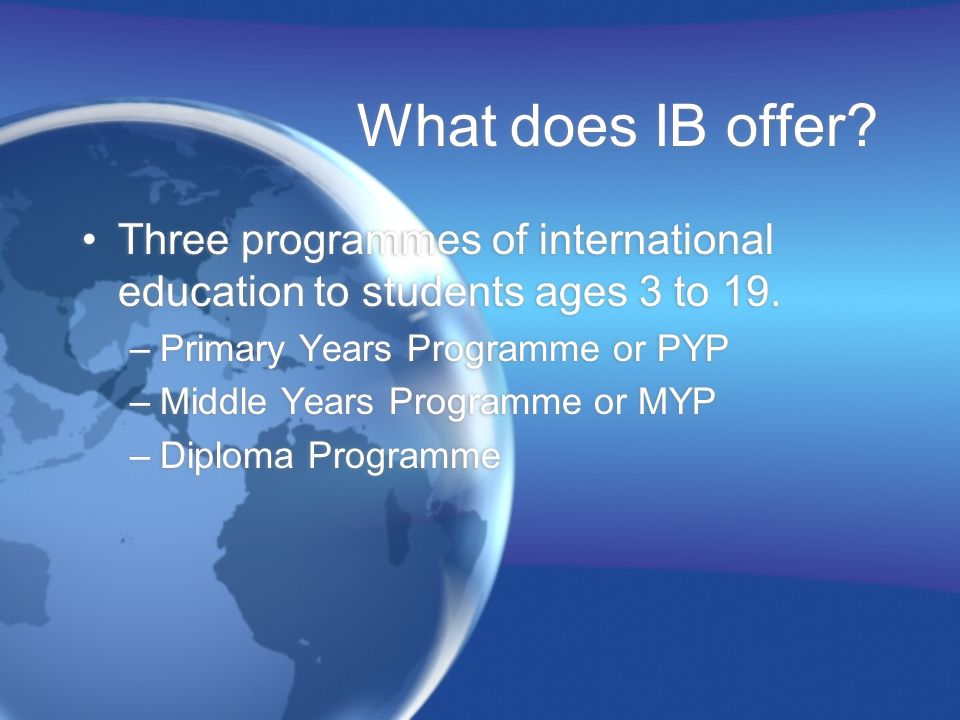 What does IB offer? Three programmes of international education to students ages 3 to 19. –Primary Years Programme or PYP –Middle Years Programme or M