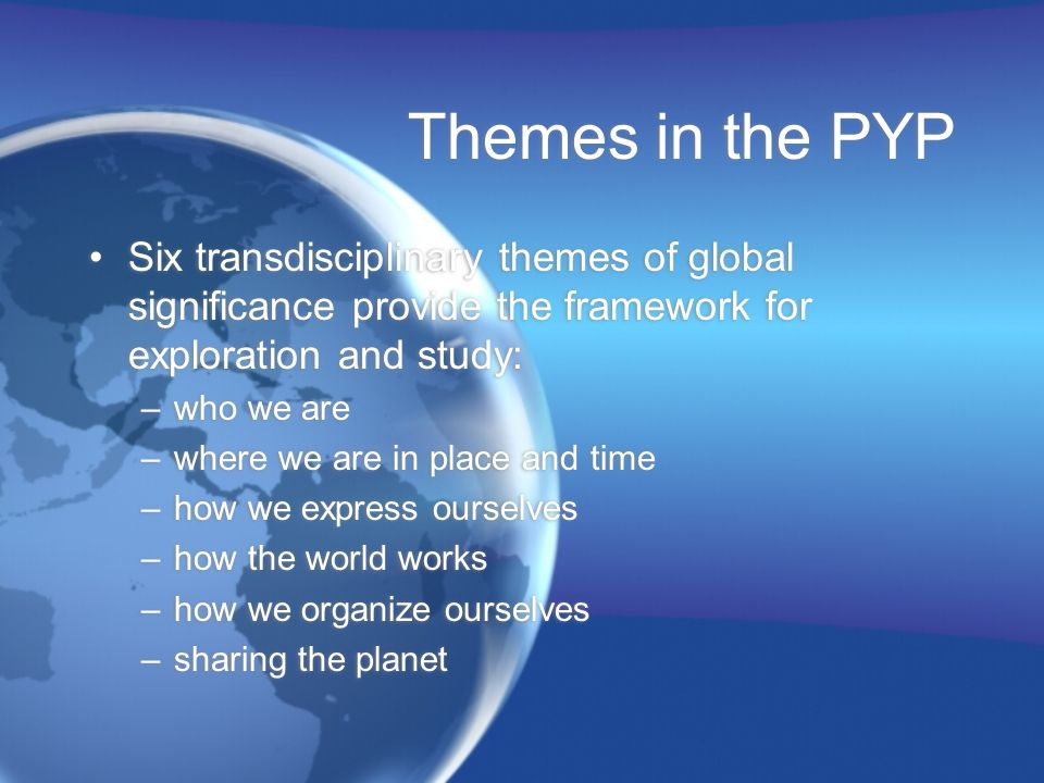 Themes in the PYP Six transdisciplinary themes of global significance provide the framework for exploration and study: –who we are –where we are in pl