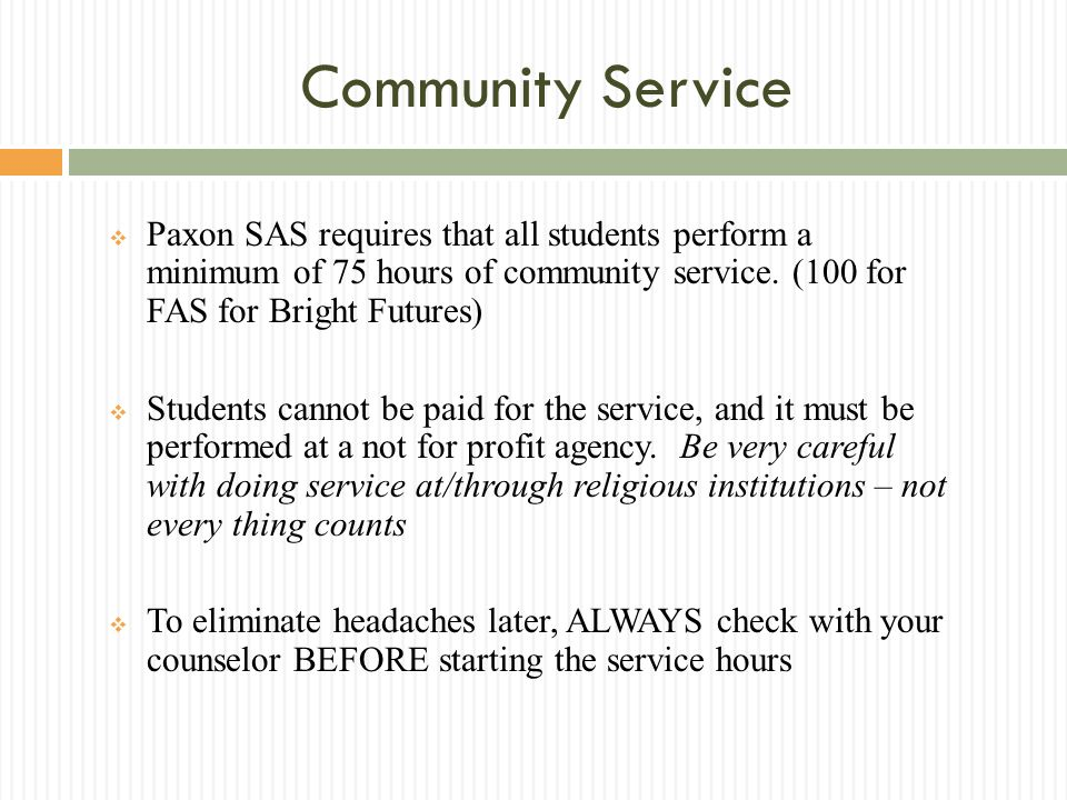 Community Service Paxon SAS requires that all students perform a minimum of 75 hours of community service. (100 for FAS for Bright Futures) Students c