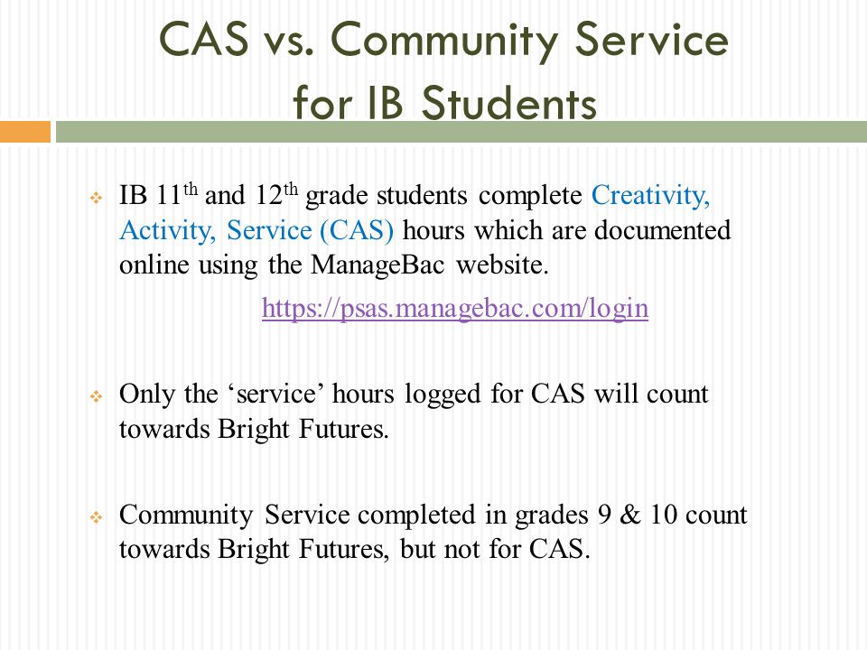 CAS vs. Community Service for IB Students IB 11 th and 12 th grade students complete Creativity, Activity, Service (CAS) hours which are documented on