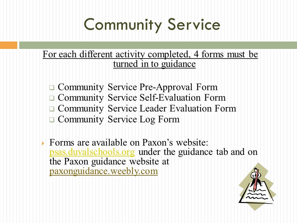 Community Service For each different activity completed, 4 forms must be turned in to guidance Community Service Pre-Approval Form Community Service Self-Evaluation Form Community Service Leader Evaluation Form Community Service Log Form Forms are available on Paxons website: psas.duvalschools.org under the guidance tab and on the Paxon guidance website at paxonguidance.weebly.com