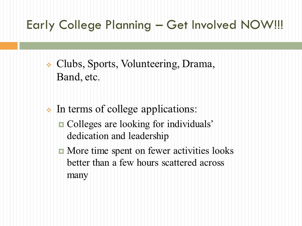 Early College Planning – Get Involved NOW!!. Clubs, Sports, Volunteering, Drama, Band, etc.
