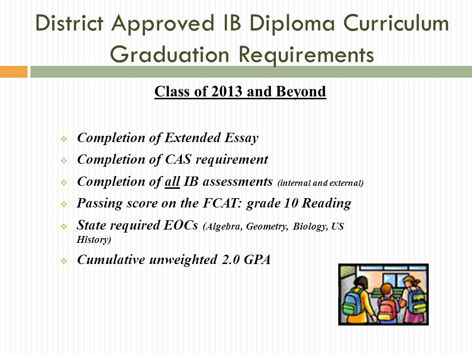 Class of 2013 and Beyond Completion of Extended Essay Completion of CAS requirement Completion of all IB assessments (internal and external) Passing s