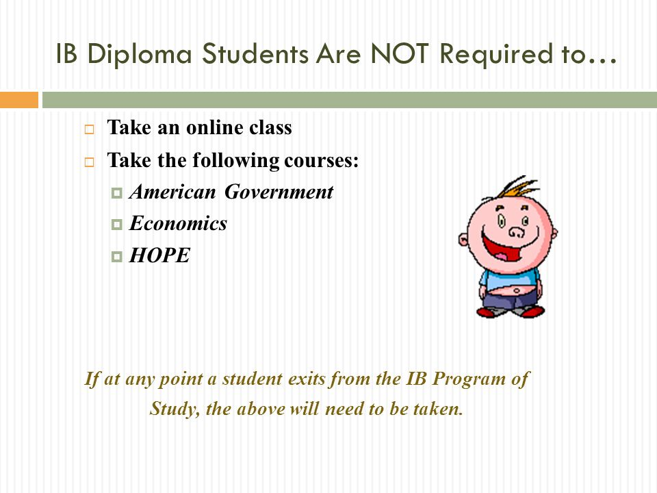 Take an online class Take the following courses: American Government Economics HOPE If at any point a student exits from the IB Program of Study, the