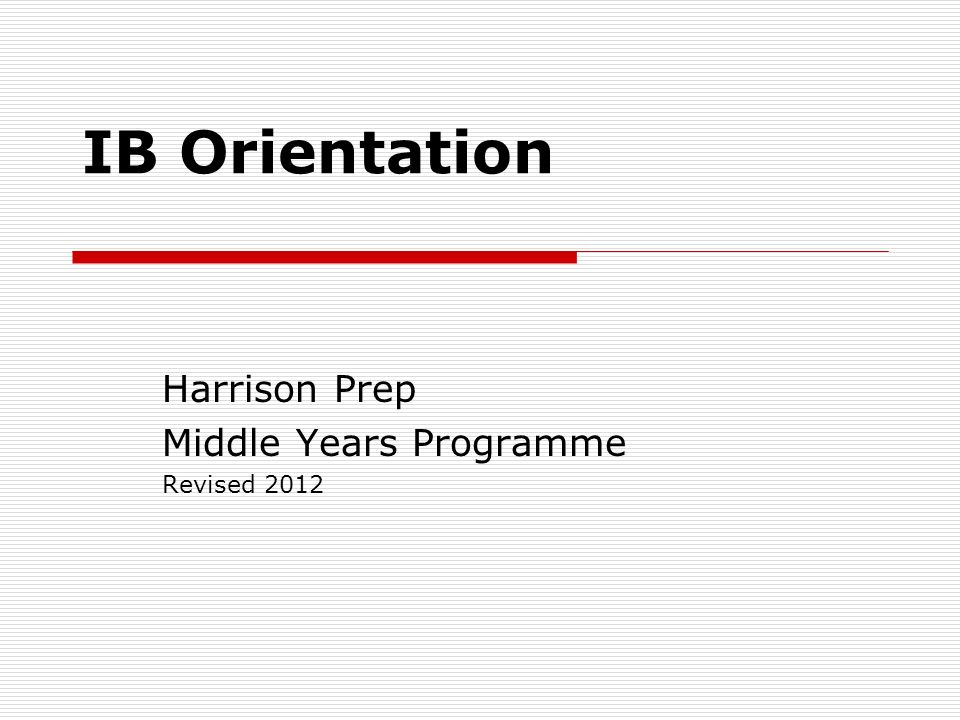 IB Orientation Harrison Prep Middle Years Programme Revised 2012