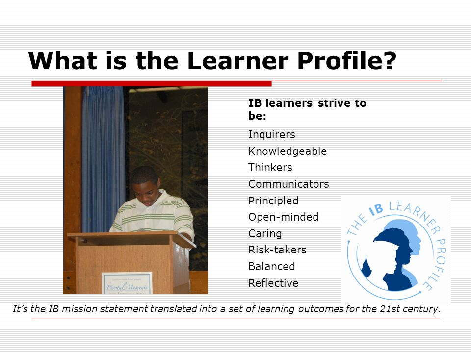 What is the Learner Profile? IB learners strive to be: Inquirers Knowledgeable Thinkers Communicators Principled Open-minded Caring Risk-takers Balanc