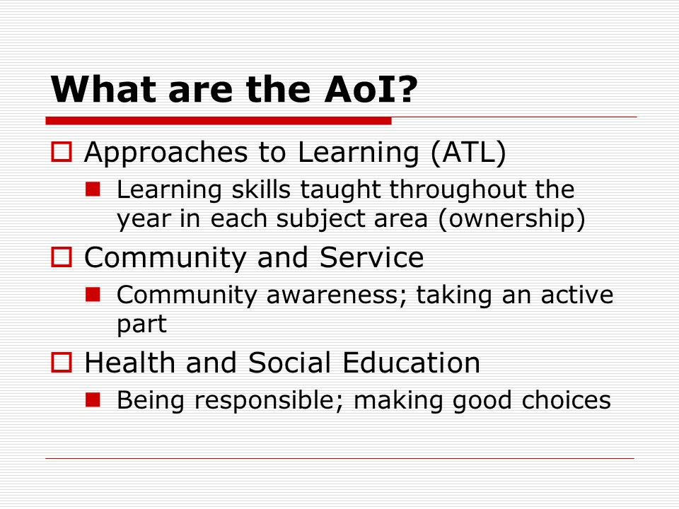 What are the AoI? Approaches to Learning (ATL) Learning skills taught throughout the year in each subject area (ownership) Community and Service Commu