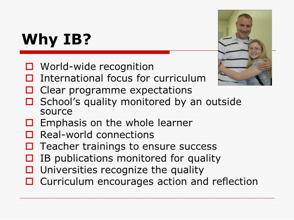 Why IB? World-wide recognition International focus for curriculum Clear programme expectations Schools quality monitored by an outside source Emphasis