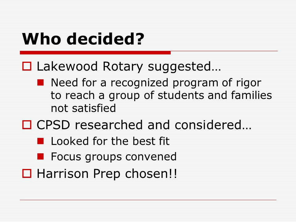 Who decided? Lakewood Rotary suggested… Need for a recognized program of rigor to reach a group of students and families not satisfied CPSD researched
