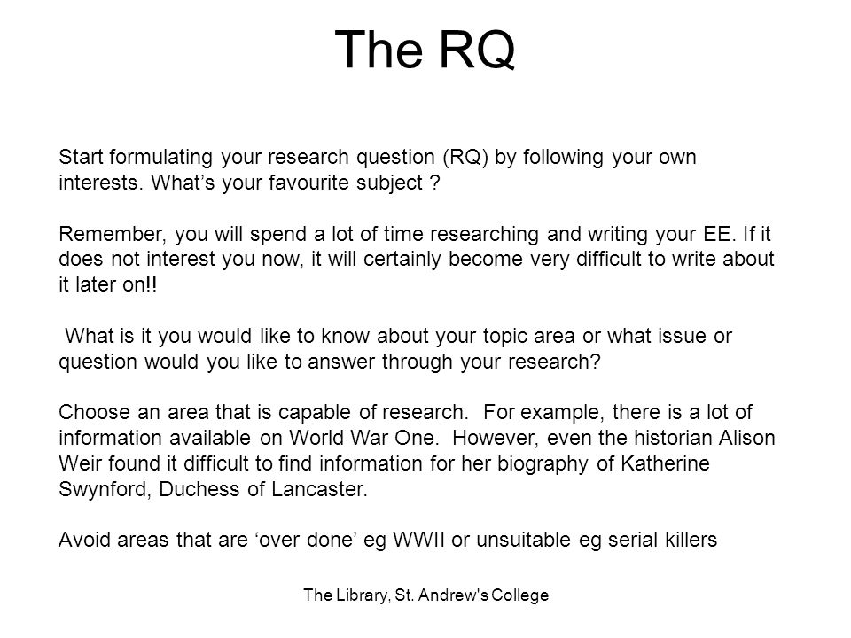 The RQ The Library, St. Andrew's College Start formulating your research question (RQ) by following your own interests. Whats your favourite subject ?