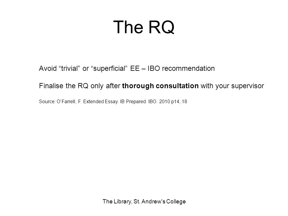 The RQ The Library, St. Andrew's College Avoid trivial or superficial EE – IBO recommendation Finalise the RQ only after thorough consultation with yo