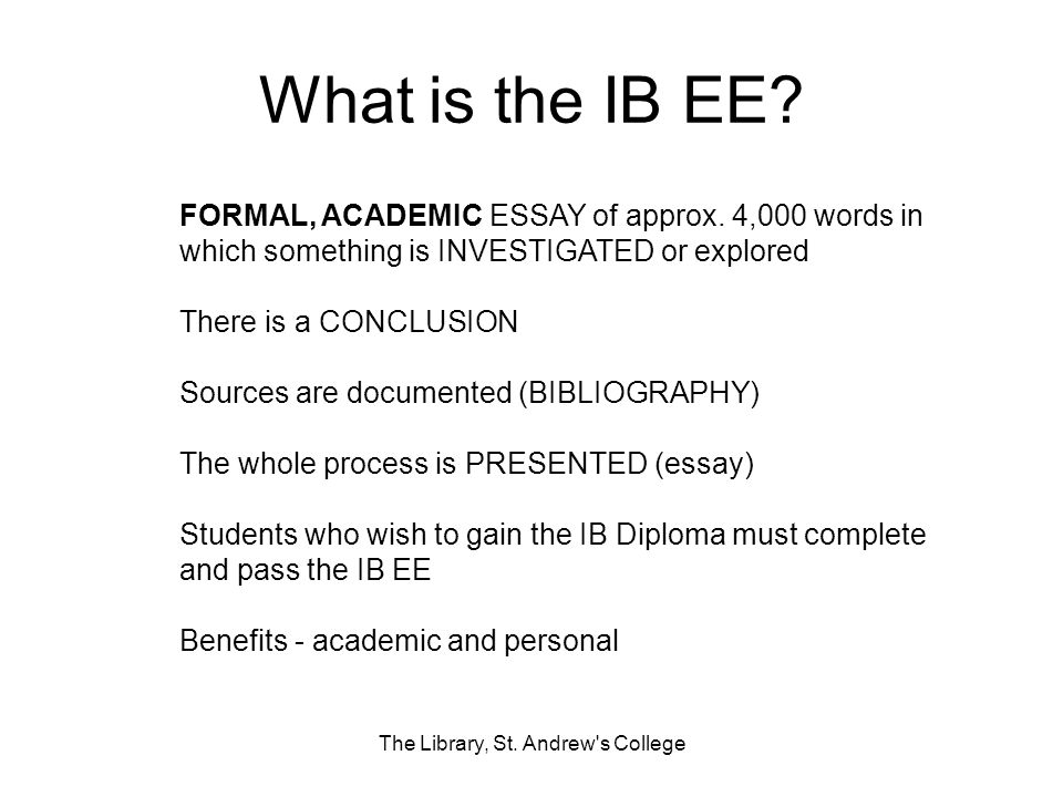 What is the IB EE? FORMAL, ACADEMIC ESSAY of approx. 4,000 words in which something is INVESTIGATED or explored There is a CONCLUSION Sources are docu