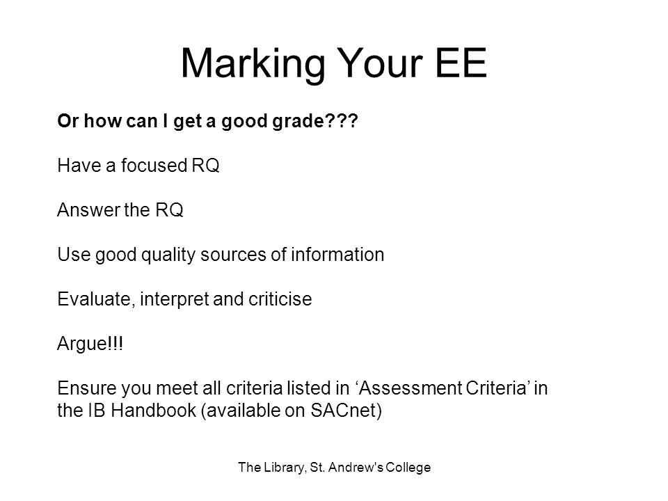 Marking Your EE The Library, St. Andrew's College Or how can I get a good grade??? Have a focused RQ Answer the RQ Use good quality sources of informa