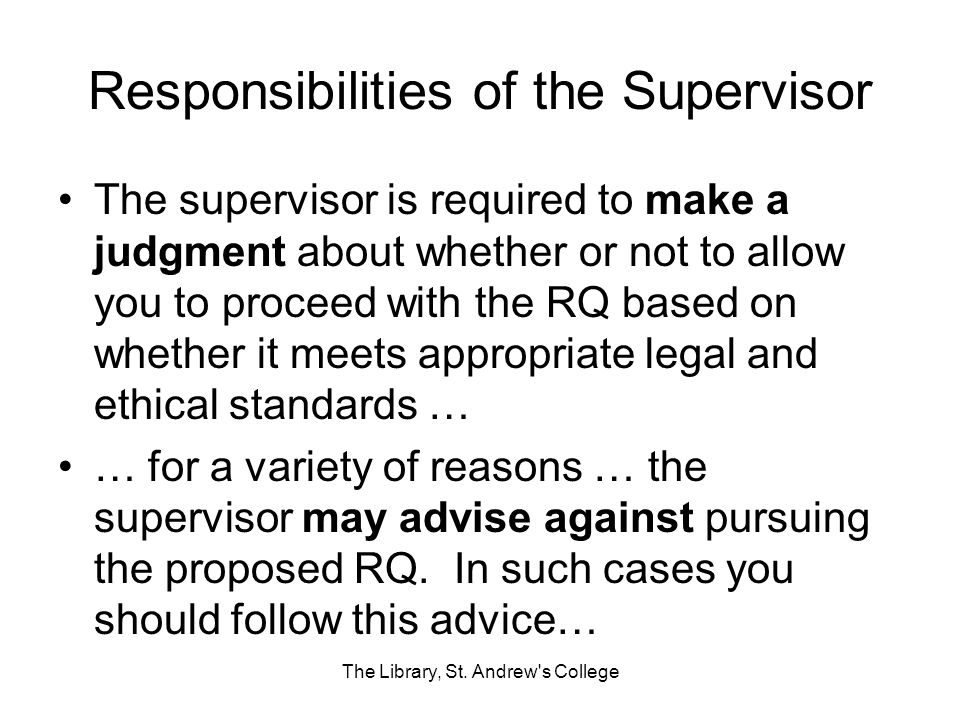 Responsibilities of the Supervisor The supervisor is required to make a judgment about whether or not to allow you to proceed with the RQ based on whe