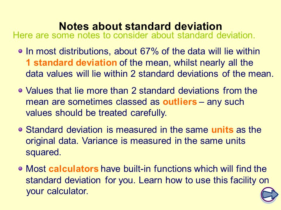 In most distributions, about 67% of the data will lie within 1 standard deviation of the mean, whilst nearly all the data values will lie within 2 sta