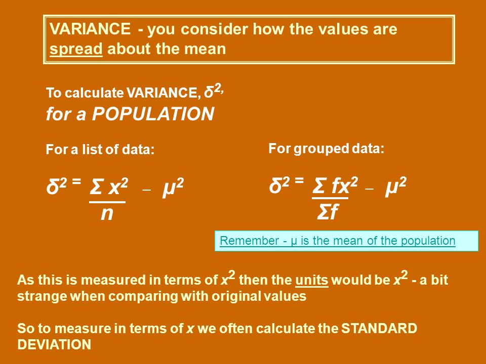 VARIANCE - you consider how the values are spread about the mean To calculate VARIANCE, δ 2, for a POPULATION For a list of data: δ 2 = Σ x 2_ μ 2 n F