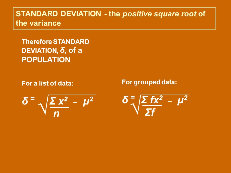 STANDARD DEVIATION - the positive square root of the variance Therefore STANDARD DEVIATION, δ, of a POPULATION For a list of data: δ = Σ x 2 _ μ 2 n F