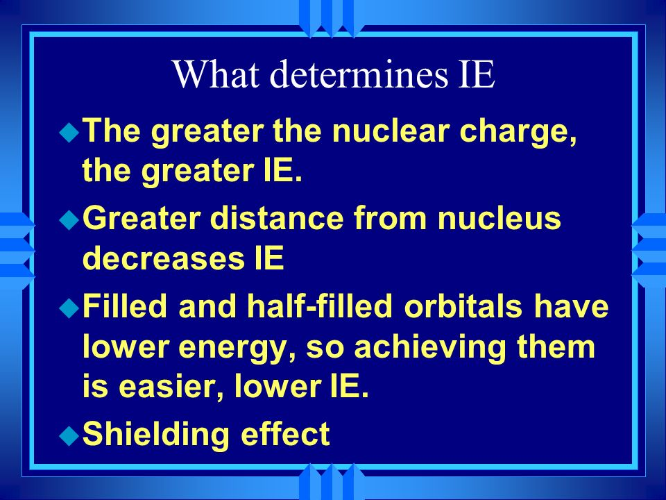 What determines IE u The greater the nuclear charge, the greater IE. u Greater distance from nucleus decreases IE u Filled and half-filled orbitals ha