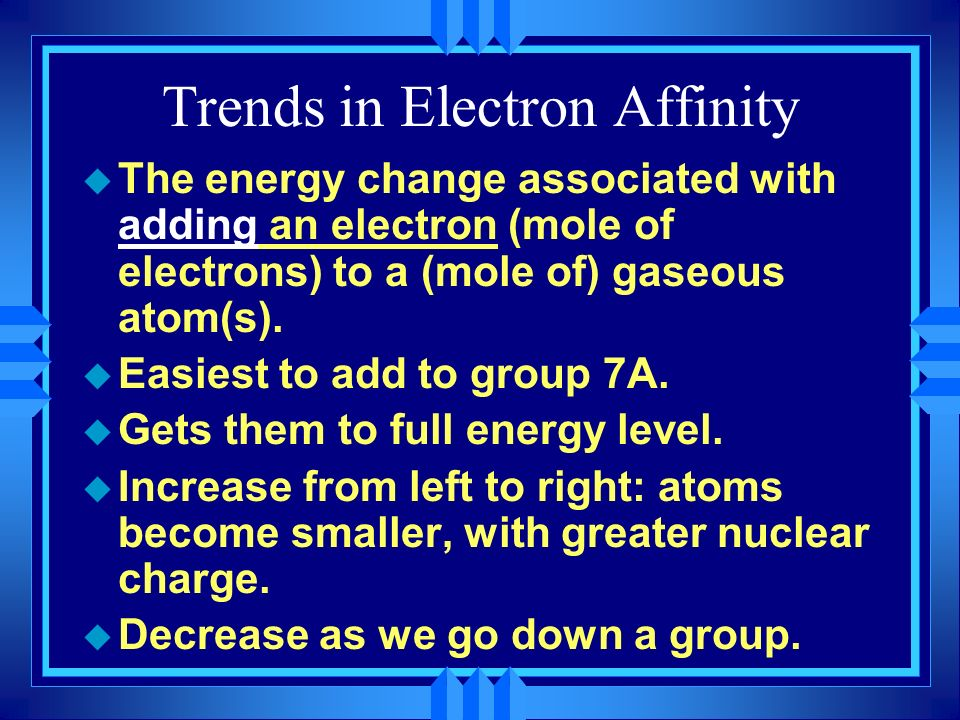 Trends in Electron Affinity u The energy change associated with adding an electron (mole of electrons) to a (mole of) gaseous atom(s). u Easiest to ad